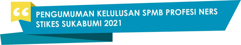 PENGUMUMAN KELULUSAN & REGISTRASI ULANG PROGRAM STUDI PROFESI NERS SPMB STIKES SUKABUMI 2021