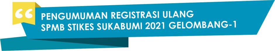 PENGUMUMAN REGISTRASI ULANG PROGRAM REGULER SPMB STIKES SUKABUMI 2021/2022 GELOMBANG-1