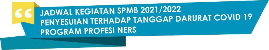 JADWAL KEGIATAN SPMB 2021/2022 PENYESUIAN TERHADAP TANGGAP DARURAT COVID 19 PROGRAM PROFESI NERS